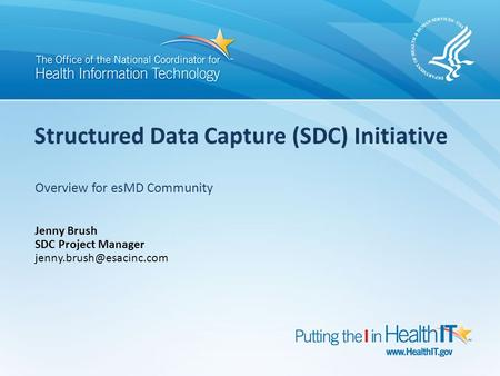 Structured Data Capture (SDC) Initiative Overview for esMD Community Jenny Brush SDC Project Manager