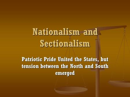 Nationalism and Sectionalism Patriotic Pride United the States, but tension between the North and South emerged.