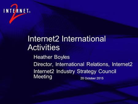 20 October 2015 Internet2 International Activities Heather Boyles Director, International Relations, Internet2 Internet2 Industry Strategy Council Meeting.