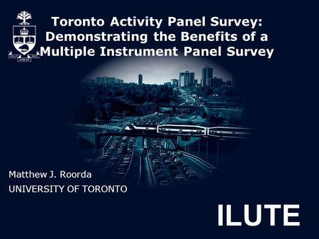 ILUTE Toronto Activity Panel Survey: Demonstrating the Benefits of a Multiple Instrument Panel Survey Matthew J. Roorda UNIVERSITY OF TORONTO.