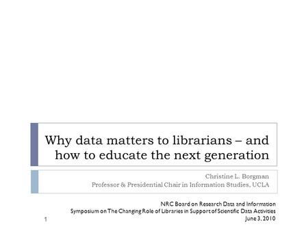 Why data matters to librarians – and how to educate the next generation Christine L. Borgman Professor & Presidential Chair in Information Studies, UCLA.