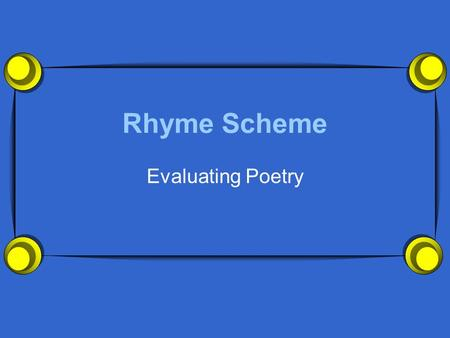 Rhyme Scheme Evaluating Poetry. What Is Rhyme Scheme?  Rhyme Scheme is the term we use to refer to the pattern of rhyming words in a poem or a song.