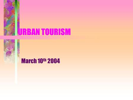 URBAN TOURISM March 10 th 2004. What is Urban Tourism? Tourism that occurs in cities and towns Uses primary resources to attract visitors Has large numbers.