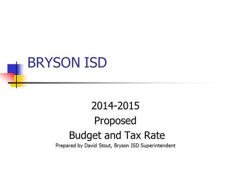 BRYSON ISD 2014-2015 Proposed Budget and Tax Rate Prepared by David Stout, Bryson ISD Superintendent.