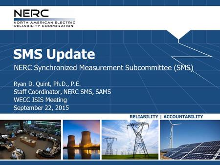 SMS Update NERC Synchronized Measurement Subcommittee (SMS) Ryan D. Quint, Ph.D., P.E. Staff Coordinator, NERC SMS, SAMS WECC JSIS Meeting September 22,