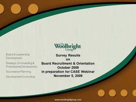Www.woolbrightgroup.com Survey Results on Board Recruitment & Orientation October 2009 in preparation for CASE Webinar November 5, 2009 Board & Leadership.