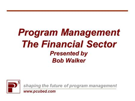 Program Management The Financial Sector Presented by Bob Walker 3 shaping the future of program management www.pcubed.com.