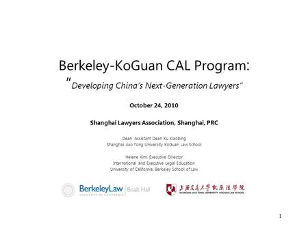 "Berkeley-KoGuan CAL Program : "" Developing China's Next-Generation Lawyers"" October 24, 2010 Shanghai Lawyers Association, Shanghai, PRC Dean Assistant."
