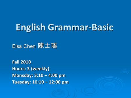 English Grammar-Basic Elsa Chen 陳士瑤 Fall 2010 Hours: 3 (weekly) Monsday: 3:10 – 4:00 pm Tuesday: 10:10 – 12:00 pm.