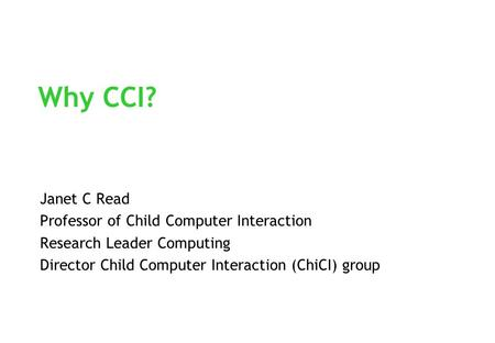 Why CCI? Janet C Read Professor of Child Computer Interaction Research Leader Computing Director Child Computer Interaction (ChiCI) group.