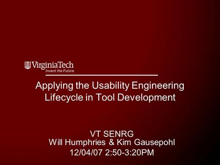 Applying the Usability Engineering Lifecycle in Tool Development VT SENRG Will Humphries & Kim Gausepohl 12/04/07 2:50-3:20PM.