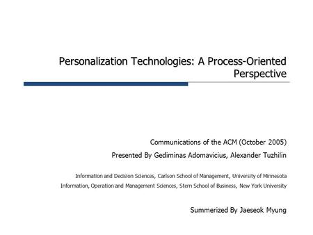 Personalization Technologies: A Process-Oriented Perspective Communications of the ACM (October 2005) Presented By Gediminas Adomavicius, Alexander Tuzhilin.