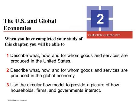 © 2011 Pearson Education The U.S. and Global Economies 2 When you have completed your study of this chapter, you will be able to 1 Describe what, how,