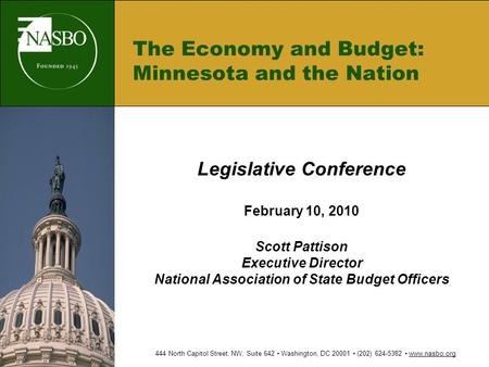 The Economy and Budget: Minnesota and the Nation Legislative Conference February 10, 2010 Scott Pattison Executive Director National Association of State.