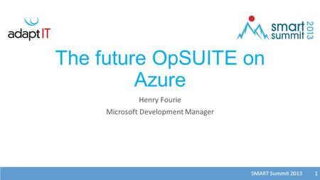 SMART Summit 2013 1 The future OpSUITE on Azure Henry Fourie Microsoft Development Manager 1.