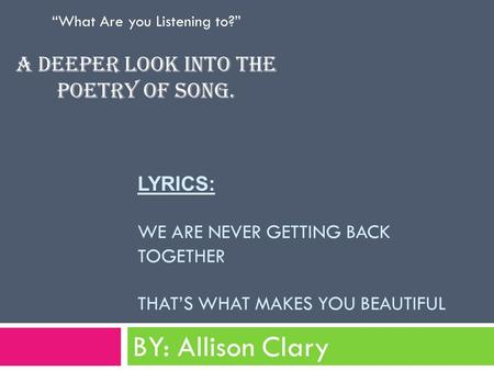"LYRICS: WE ARE NEVER GETTING BACK TOGETHER THAT'S WHAT MAKES YOU BEAUTIFUL BY: Allison Clary ""What Are you Listening to?"" A deeper look into the poetry."