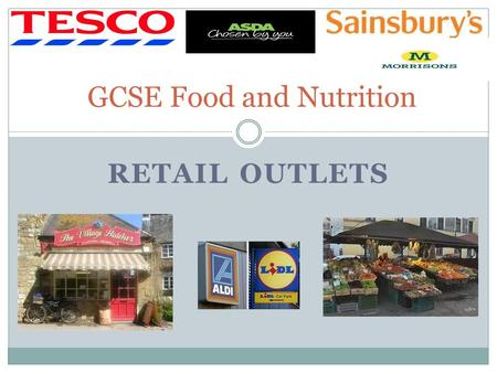 RETAIL OUTLETS GCSE Food and Nutrition. Learning Objectives To learn about the range of retail outlets that you can buy food from To learn about the advantages.