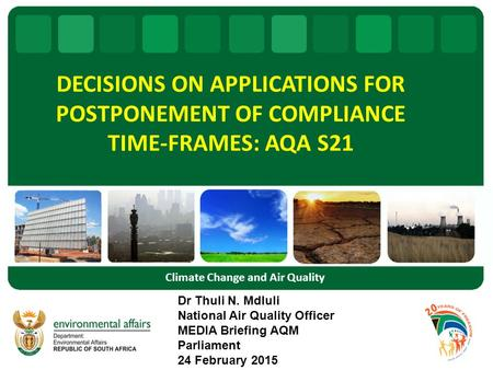 DECISIONS ON APPLICATIONS FOR POSTPONEMENT OF COMPLIANCE TIME-FRAMES: AQA S21 Dr Thuli N. Mdluli National Air Quality Officer MEDIA Briefing AQM Parliament.