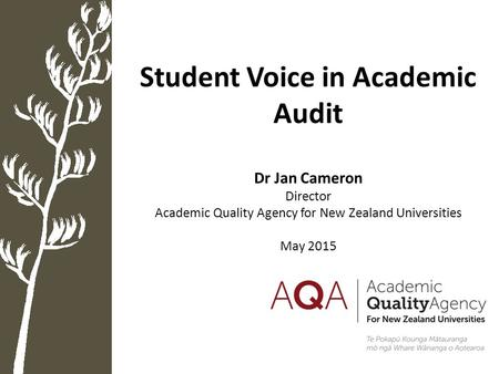 Student Voice in Academic Audit Dr Jan Cameron Director Academic Quality Agency for New Zealand Universities May 2015.