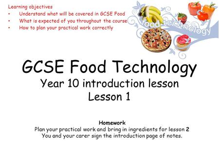 GCSE Food Technology Year 10 introduction lesson Lesson 1 Learning objectives Understand what will be covered in GCSE Food What is expected of you throughout.
