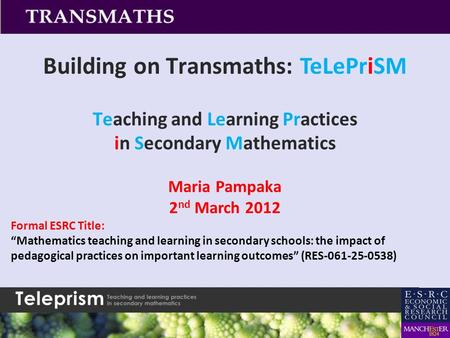 "Building on Transmaths: TeLePriSM Teaching and Learning Practices in Secondary Mathematics Maria Pampaka 2 nd March 2012 Formal ESRC Title: ""Mathematics."