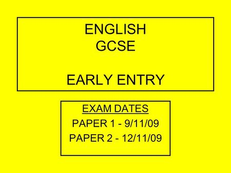 ENGLISH GCSE EARLY ENTRY EXAM DATES PAPER 1 - 9/11/09 PAPER 2 - 12/11/09.