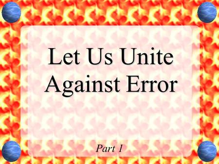 "Let Us Unite Against Error Part 1. Warnings Issued by Jesus Matthew 7:15-20Matthew 7:15-20 –""Beware of false prophets, who come to you in sheep's clothing,"