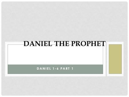 DANIEL 1-6 PART 1 DANIEL THE PROPHET. NEBI INVADES JERUSALEM Nebi invaded Jerusalem and carried away 10,000 people (soldiers, craftsman, only the poorest.