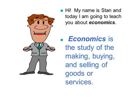 N Hi! My name is Stan and today I am going to teach you about economics. n Economics is the study of the making, buying, and selling of goods or services.