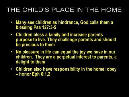 Many see children as hindrance, God calls them a blessing Psa 127:3-5 Children bless a family and increase parents purpose to live. They challenge parents.