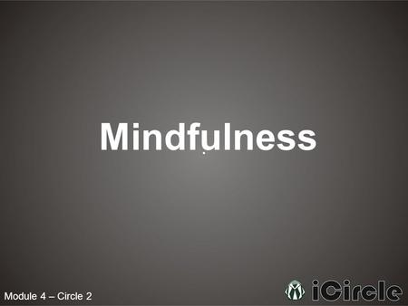 Module 4 – Circle 2 Mindfulness. What is mindfulness? Mindfulness means paying attention in a particular way with every action. It involves being fully.