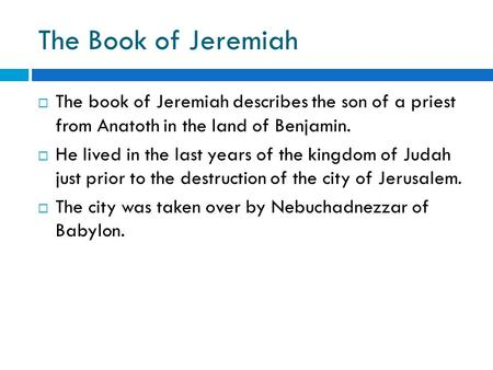  The book of Jeremiah describes the son of a priest from Anatoth in the land of Benjamin.  He lived in the last years of the kingdom of Judah just prior.