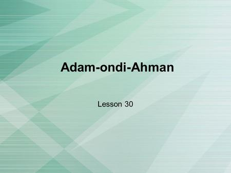 Adam-ondi-Ahman Lesson 30. Who was Adam? Adam was the first man God placed on the earth Adam and his wife, Eve, lived in the Garden of Eden After they.