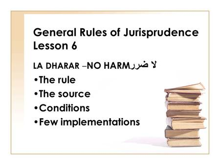 General Rules of Jurisprudence Lesson 6 LA DHARAR – NO HARM لا ضرر The rule The source Conditions Few implementations.