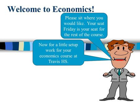 Welcome to Economics! Please sit where you would like. Your seat Friday is your seat for the rest of the course. Now for a little setup work for your economics.