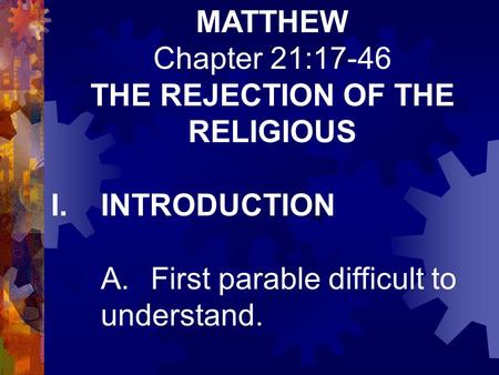 MATTHEW Chapter 21:17-46 THE REJECTION OF THE RELIGIOUS I.INTRODUCTION A.First parable difficult to understand.