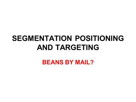 SEGMENTATION POSITIONING AND TARGETING BEANS BY MAIL?