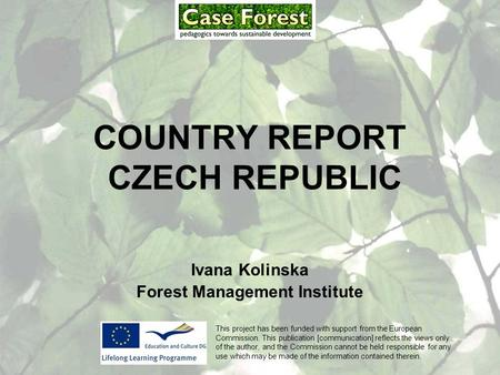 COUNTRY REPORT CZECH REPUBLIC Ivana Kolinska Forest Management Institute This project has been funded with support from the European Commission. This publication.