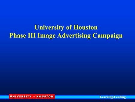 Learning.Leading. University of Houston Phase III Image Advertising Campaign.
