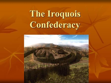 The Iroquois Confederacy. The Iroqouis Confederacy is also known as…. League of the Iroquois League of 5 Nations League of Great Peace.