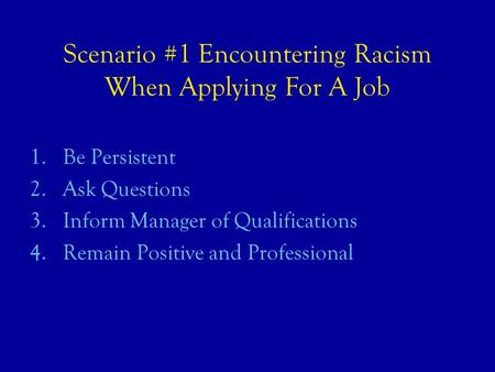 Scenario #1 Encountering Racism When Applying For A Job 1.Be Persistent 2.Ask Questions 3.Inform Manager of Qualifications 4.Remain Positive and Professional.