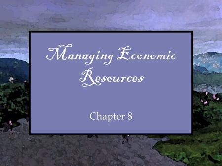 "Chapter Managing Economic Resources Chapter 8. Chapter Overview I.Introductory ""Quiz"" II.Thought for the Week III.Handout Packet IV.Consider the Following."