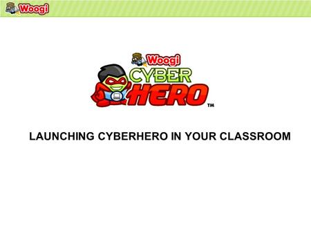 LAUNCHING CYBERHERO IN YOUR CLASSROOM. Your students have been loaded into the Woogi LMS and you are now ready to launch CyberHero in your classroom WELCOME.