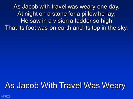 As Jacob With Travel Was Weary N°628 As Jacob with travel was weary one day, At night on a stone for a pillow he lay; He saw in a vision a ladder so high.