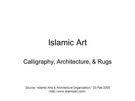 "Islamic Art Calligraphy, Architecture, & Rugs Source: ""Islamic Arts & Architecture Organization."" 23 Feb 2005."