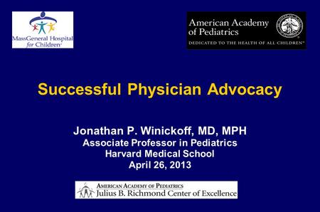 Successful Physician Advocacy Jonathan P. Winickoff, MD, MPH Associate Professor in Pediatrics Harvard Medical School April 26, 2013.