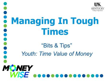 "Managing In Tough Times ""Bits & Tips"" Youth: Time Value of Money."