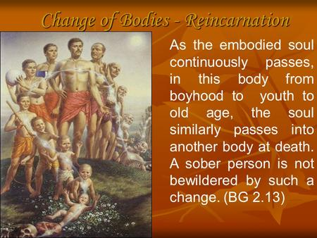 Change of Bodies - Reincarnation As the embodied soul continuously passes, in this body from boyhood to youth to old age, the soul similarly passes into.