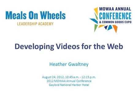 Heather Gwaltney August 24, 2012, 10:45 a.m. - 12:15 p.m. 2012 MOWAA Annual Conference Gaylord National Harbor Hotel Developing Videos for the Web.