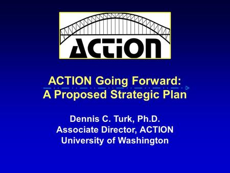 ACTION Going Forward: A Proposed Strategic Plan Dennis C. Turk, Ph.D. Associate Director, ACTION University of Washington.